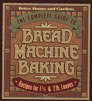The Complete Guide to Bread Machine Baking: Recipes for 1 1/2- and 2-pound Loaves