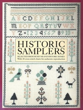 Historic Samplers: Selected from Museums and Historic Homes: With 30 Cross-Stitch Charts for Authentic Reproduction
