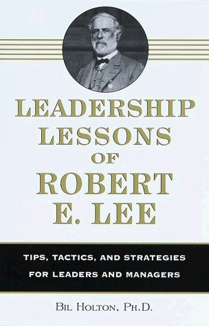 Leadership Lessons of Robert E. Lee: Tips, Tactics. and Strategies for Leaders and Managers
