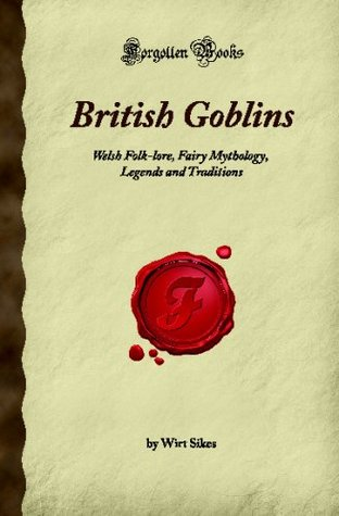 British Goblins: Welsh Folk-lore, Fairy Mythology, Legends and Traditions (Forgotten Books)