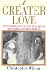 A Greater Love: Prince Charles's Twenty-Year Affair With Camilla Parker Bowles