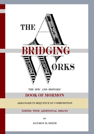 The Abridging Works: The Epic and Historic Book of Mormon Arranged in Sequence of Composition