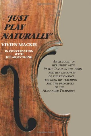 Just Play Naturally: An account of her study with Pablo Casals in the 1950's and her discovery of the resonance between his teaching and the principles of the Alexander Technique