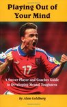 Playing Out of Your Mind: Soccer Player & Coach's Guide to Developing Mental Toughness
