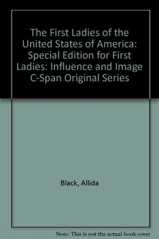 "The First Ladies of the United States of America: Special Edition for ""First Ladies: Influence and Image"" C-Span original series"