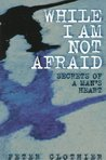 While I Am Not Afraid: Secrets of a Man's Heart