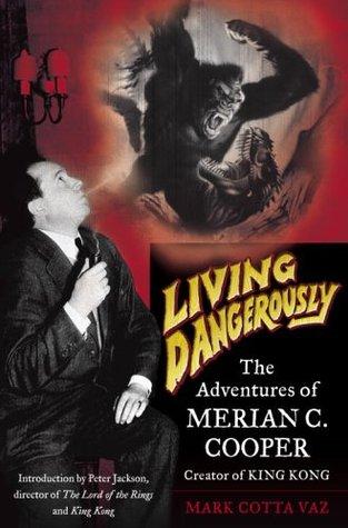 Living Dangerously: The Adventures of Merian C. Cooper, Creator of King Kong