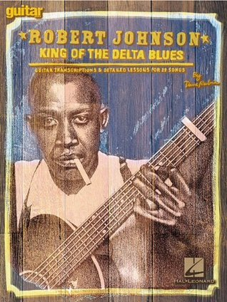 Robert Johnson - King of the Delta Blues: Guitar Transcriptions and Detailed Lessons for 29 Songs