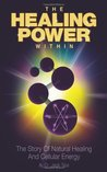 The Healing Power Within: The Story of Natural Healing and Cellular Energy