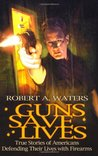Guns Save Lives: True Stories of Americans Defending Their Lives with Firearms