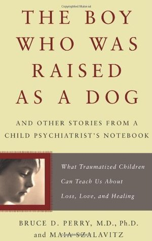 The Boy Who Was Raised as a Dog by Bruce D. Perry