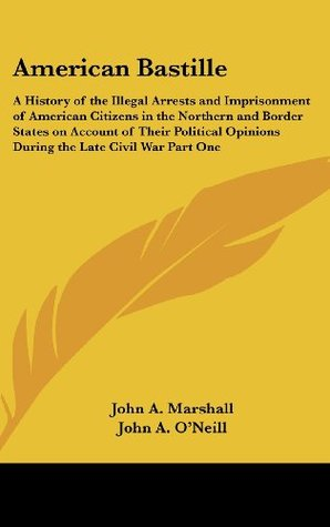 American Bastille: A History of the Illegal Arrests and Imprisonment of American Citizens in the Northern and Border States on Account of Their Political Opinions During the Late Civil War Part One