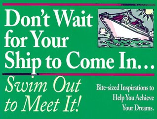 Don't Wait for Your Ship to Come In... Swim Out to Meet It!: Bite-Sized Inspirations to Help You Achieve Your Dreams