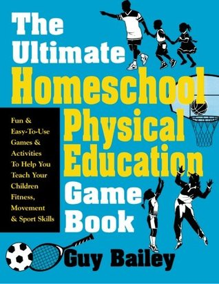 The Ultimate Homeschool Physical Education Game Book: Fun & Easy-To-Use Games & Activities to Help You Teach Your Children Fitness, Movement & Sport Skill