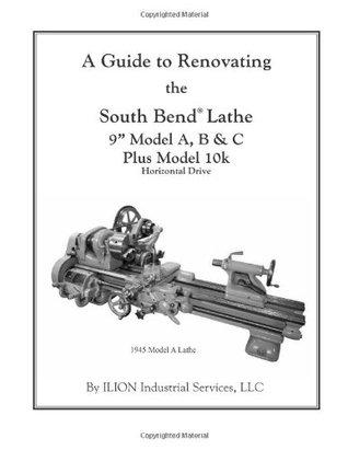 "A Guide to Renovating the South Bend Lathe 9"" Model A, B & C Plus Model 10k"