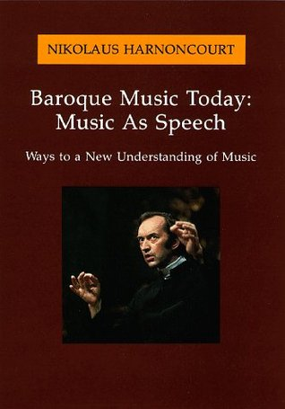 Baroque Music Today: Music as Speech; Ways to a New Understanding of Music