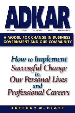 Adkar: A Model for Change in Business, Government and Our Community: How to Implement Successful Change in Our Personal Lives and Professional Careers