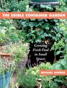 The Edible Container Garden: Growing Fresh Food in Small Spaces