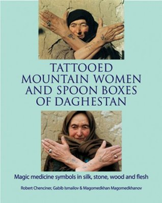 Tattooed Mountain Women and Spoonboxes of Daghestan: Magic Medicine Symbols in Silk, Stone, Wood and Flesh