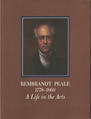 Rembrandt Peale 1778-1860: A Life in the Arts: An Exhibition at The Historical Society of Pennsylvania