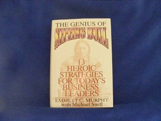 The Genius of Sitting Bull: Thirteen Heroic Strategies for Today's Business Leaders