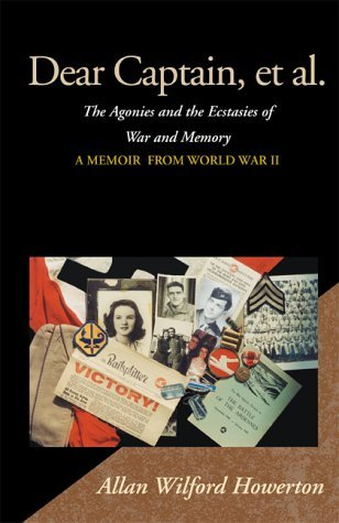 Dear Captain, et al.: The Agonies and the Ecstasies of War and Memory, a Memoir from World War II