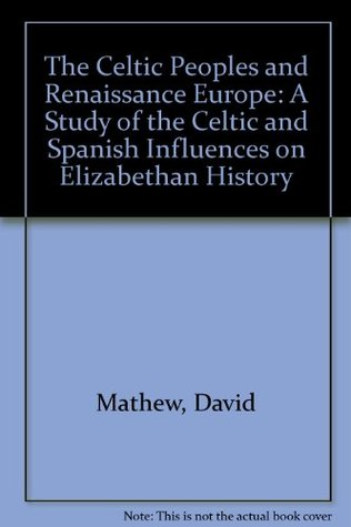 The Celtic Peoples and Renaissance Europe: A Study of the Celtic and Spanish Influences on Elizabethan History