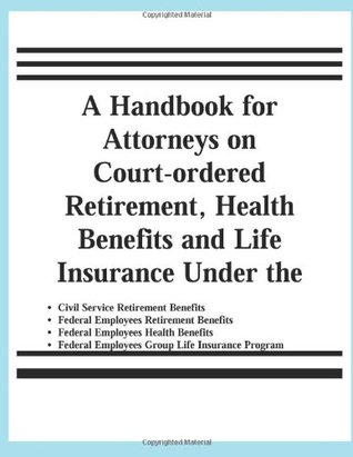 A Handbook for Attorneys on Court-Ordered Retirement, Health Benefits and Life Insurance Under the Civil Service Retirement Benefits, Federal Employees Retirement Benefits, Federal Employees Health Benefits, Federal Employees Group Life Insurance Programs
