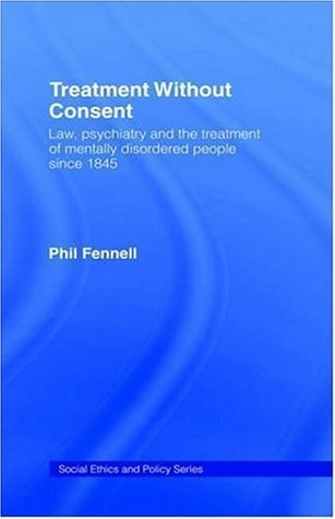 Treatment Without Consent: Law, Psychiatry and the Treatment of Mentally Disordered People Since 1845