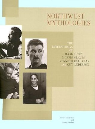 Northwest Mythologies: The Interactions of Mark Tobey, Morris Graves, Kenneth Callahan, and Guy Anderson