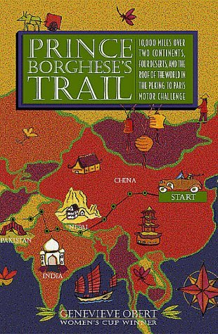 Prince Borghese's Trail: 10,000 Miles over Two Continents, Four Deserts, and the Roof of the World in the Peking to Paris Motor Challenge