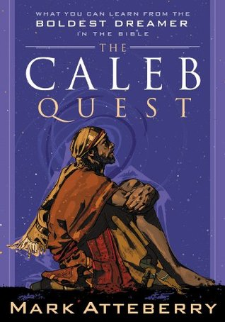 The Caleb Quest: What You Can Learn from the Boldest Dreamer in the Bible