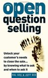 OPEN-Question Selling: Unlock Your Customer's Needs to Close the Sale... by Knowing What to Ask and When to Ask It
