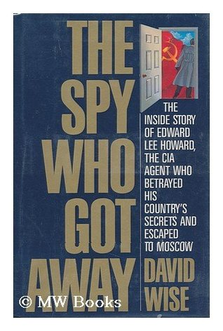 The Spy Who Got Away: The Inside Story of Edward Lee Howard, the Man who Betrayed His Country's Secrets and Escaped to Moscow