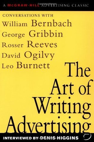The Art of Writing Advertising: Conversations with Masters of the Craft: David Ogilvy, William Bernbach, Leo Burnett, Rosser Reeves,