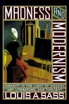 Madness and Modernism: Insanity in the Light of Modern Art, Literature, and Thought