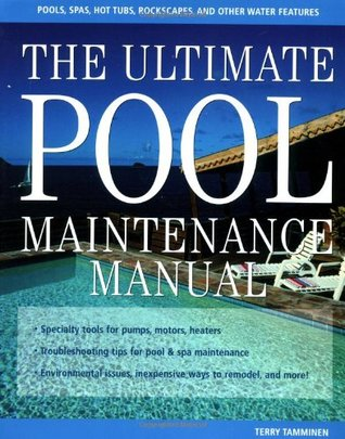 The Ultimate Pool Maintenance Manual: Spas, Pools, Hot Tubs, Rockscapes, and Other Water Features, 2nd Edition