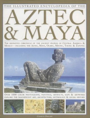 The Illustrated Encyclopedia of the Aztec & Maya: The Definitive Chronicle of the Ancient Peoples of Mexico & Central America - Including the Aztec, Maya, Olmec, Mixtec, Toltec & Zapotec
