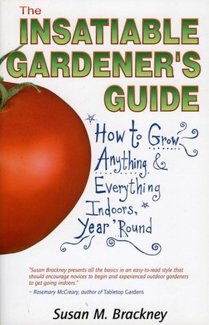 Ebook The Insatiable Gardeners Guide: How to Grow Anything Everything Indoors, Year Round by Susan M. Brackney DOC!