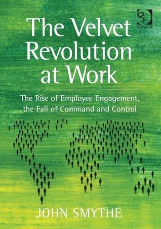 The Velvet Revolution at Work: The Rise of Employee Engagement, the Fall of Command and Control. by John Smythe