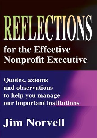 Reflections for the Effective Nonprofit Executive:Quotes, axioms and observations to help you manage our important institutions