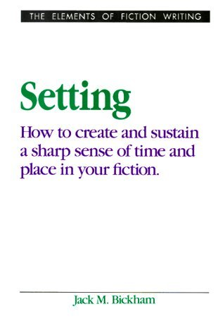 Setting: How to Create and Sustain a Sharp Sense of Time and Place in Your Fiction