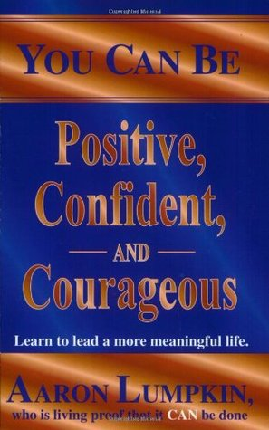 You Can Be Positive, Confident and Courageous: Learn to Live a More Meaningful Life