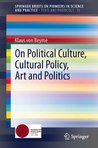On Political Culture, Cultural Policy, Art and Politics: Volume 15 (SpringerBriefs on Pioneers in Science and Practice / Texts and Protocols)