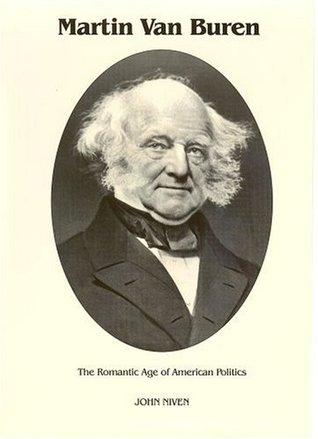 Martin Van Buren: The Romantic Age of American Politics