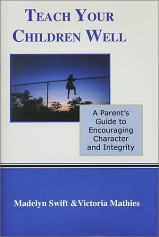 Teach Your Children Well: A Parent's Guide to Encouraging Character and Integrity
