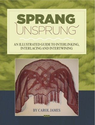 Sprang Unsprung: An Illustrated Guide to Interlinking, Interlacing and Intertwining