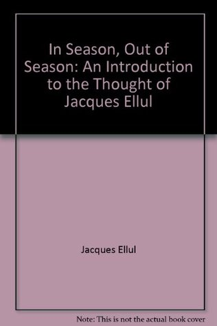 In Season, Out of Season: An Introduction to the Thought of Jacques Ellul