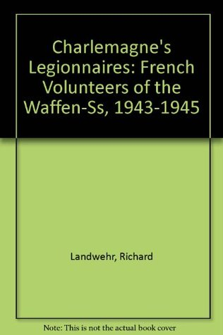 Charlemagne's Legionnaires: French Volunteers of the Waffen-Ss, 1943-1945