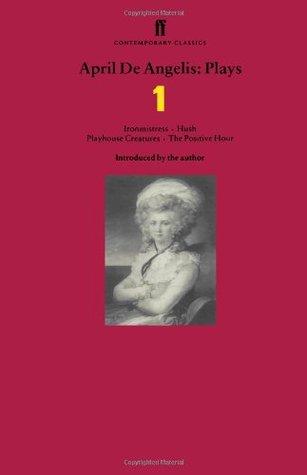 April De Angelis Plays: Ironmistress, Hush, Playhouse Creatures, The Positive Hour: Ironmistress, Hush, Playhouse Creatures, The Positive Hour' v. 1